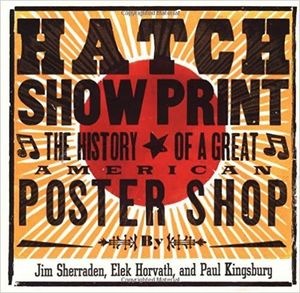HATCH SHOW PRINT. THE HISTORY OF A GREAT AMERICAN POSTER SHOP *