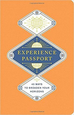 EXPERIENCE PASSPORT: 45 WAYS TO BROADEN YOUR HORIZONS *