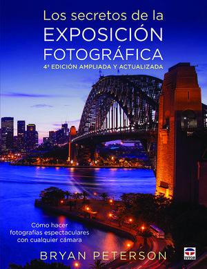 LOS SECRETOS DE LA EXPOSICIÓN FOTOGRÁFICA. 4ª ED. AMPLIADA Y ACTUALIZADA *
