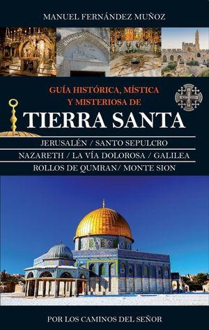 GUÍA HISTÓRICA, MÍSTICA Y MISTERIOSA DE TIERRA SANTA *