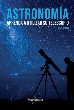 ASTRONOMÍA. APRENDA A UTILIZAR SU TELESCOPIO *