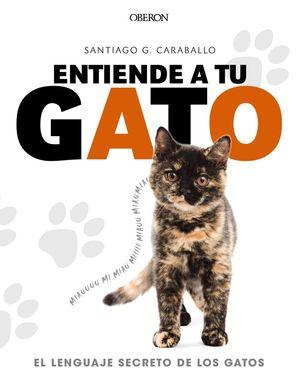 ENTIENDE A TU GATO. EL LENGUAJE SECRETO DE LOS GATOS *