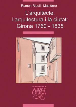 L'ARQUITECTE, L'ARQUITECTURA I LA CIUTAT: GIRONA 1760-1835 *