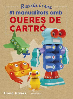 RECICLA I CREA. 51 MANUALITATS AMB OUERES DE CARTRÓ *