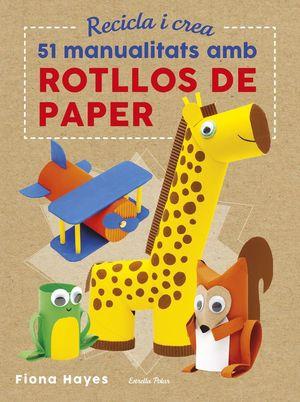 RECICLA I CREA. 51 MANUALITATS AMB ROTLLOS DE PAPER *