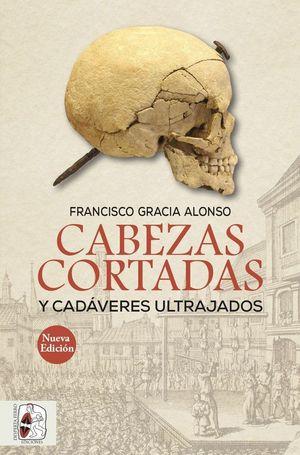 CABEZAS CORTADAS Y CADÁVERES ULTRAJADOS (NUEVA EDICIÓN) *